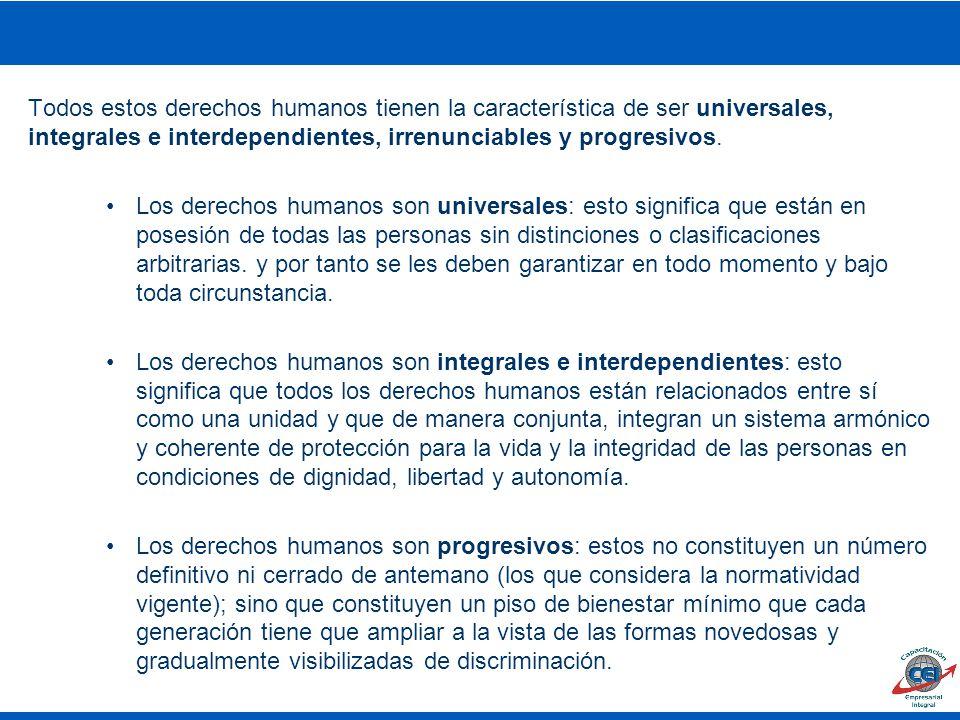 Todos estos derechos humanos tienen la característica de ser universales, integrales e interdependientes, irrenunciables y progresivos.