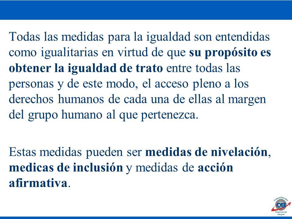 Todas las medidas para la igualdad son entendidas como igualitarias en virtud de que su propósito es obtener la igualdad de trato entre todas las personas y de este modo, el acceso pleno a los derechos humanos de cada una de ellas al margen del grupo humano al que pertenezca.