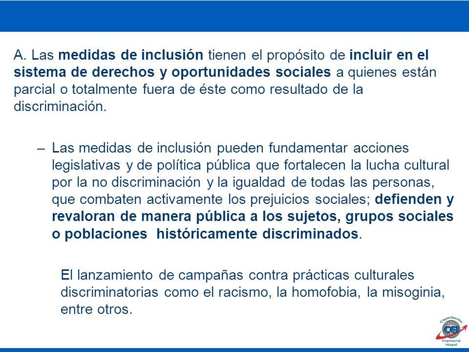 A. Las medidas de inclusión tienen el propósito de incluir en el sistema de derechos y oportunidades sociales a quienes están parcial o totalmente fuera de éste como resultado de la discriminación.