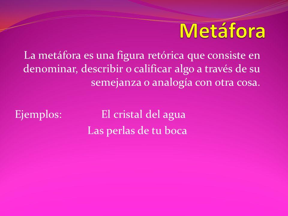 Metáfora La metáfora es una figura retórica que consiste en denominar, describir o calificar algo a través de su semejanza o analogía con otra cosa.