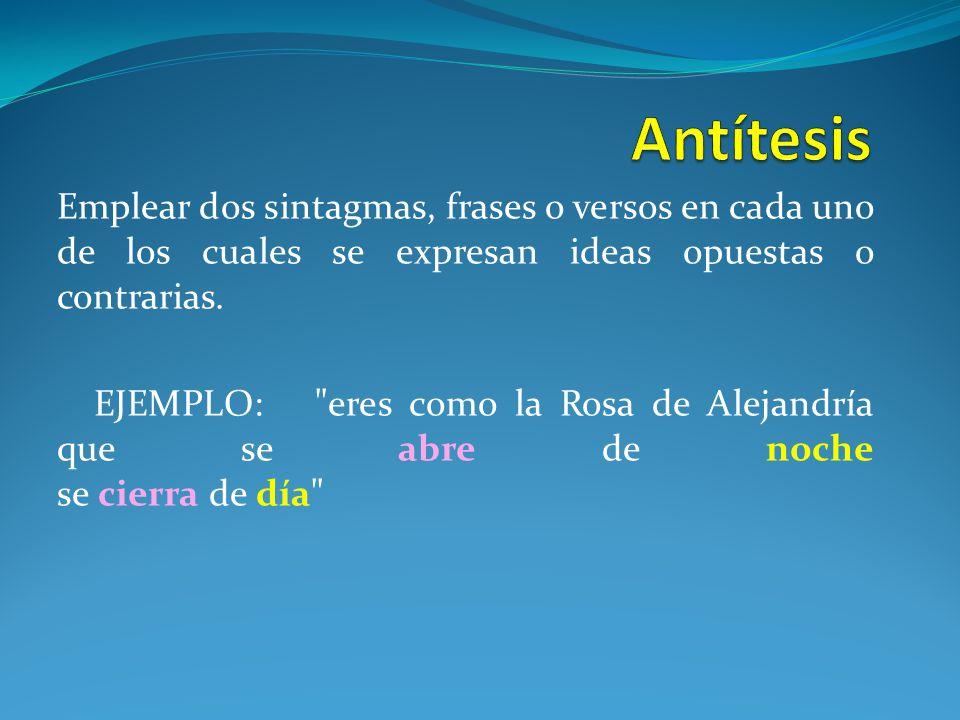Antítesis Emplear dos sintagmas, frases o versos en cada uno de los cuales se expresan ideas opuestas o contrarias.