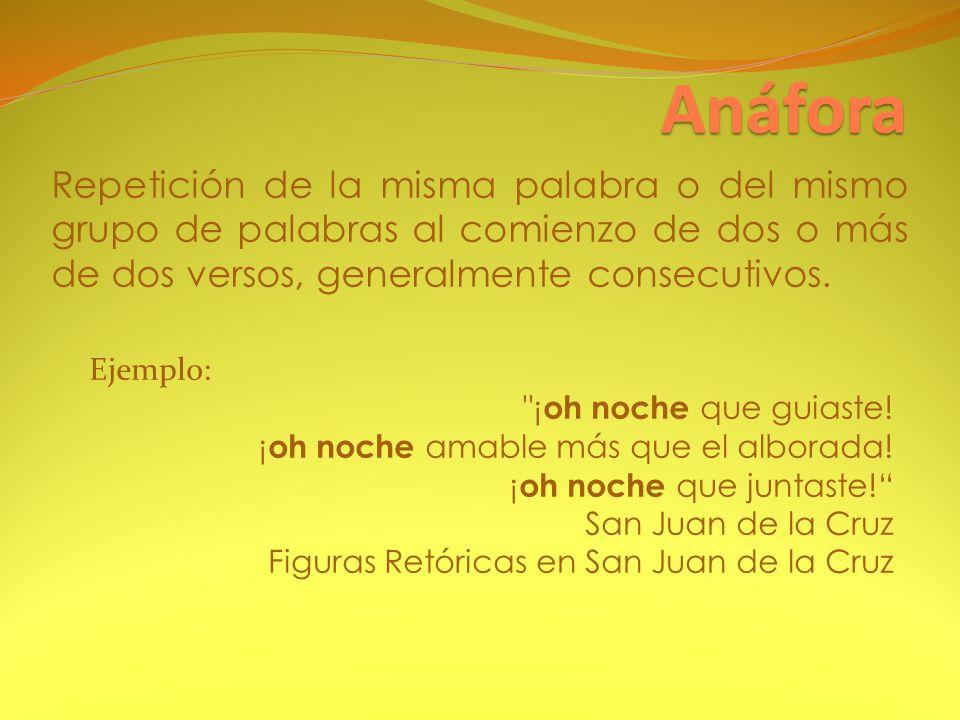 Anáfora Repetición de la misma palabra o del mismo grupo de palabras al comienzo de dos o más de dos versos, generalmente consecutivos.