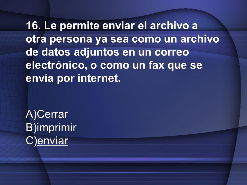 16. Le permite enviar el archivo a otra persona ya sea como un archivo de datos adjuntos en un correo electrónico, o como un fax que se envía por internet.