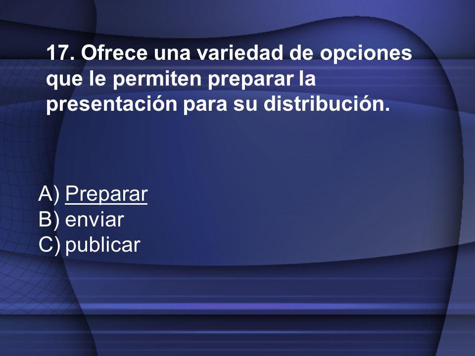 17. Ofrece una variedad de opciones que le permiten preparar la presentación para su distribución.