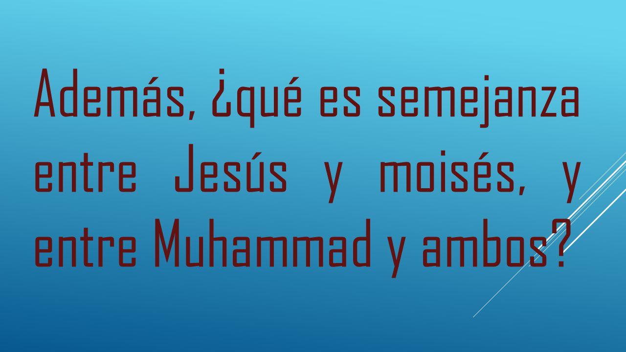 Además, ¿qué es semejanza entre Jesús y moisés, y entre Muhammad y ambos