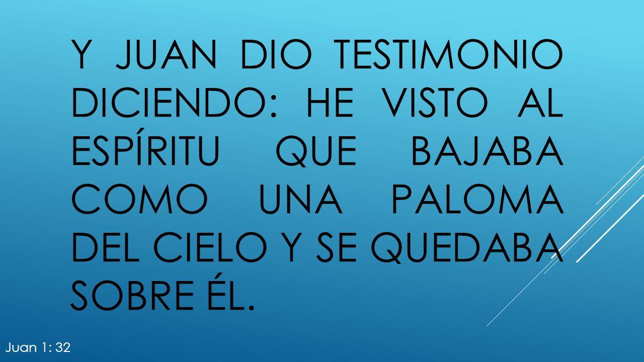 Y Juan dio testimonio diciendo: He visto al Espíritu que bajaba como una paloma del cielo y se quedaba sobre él.