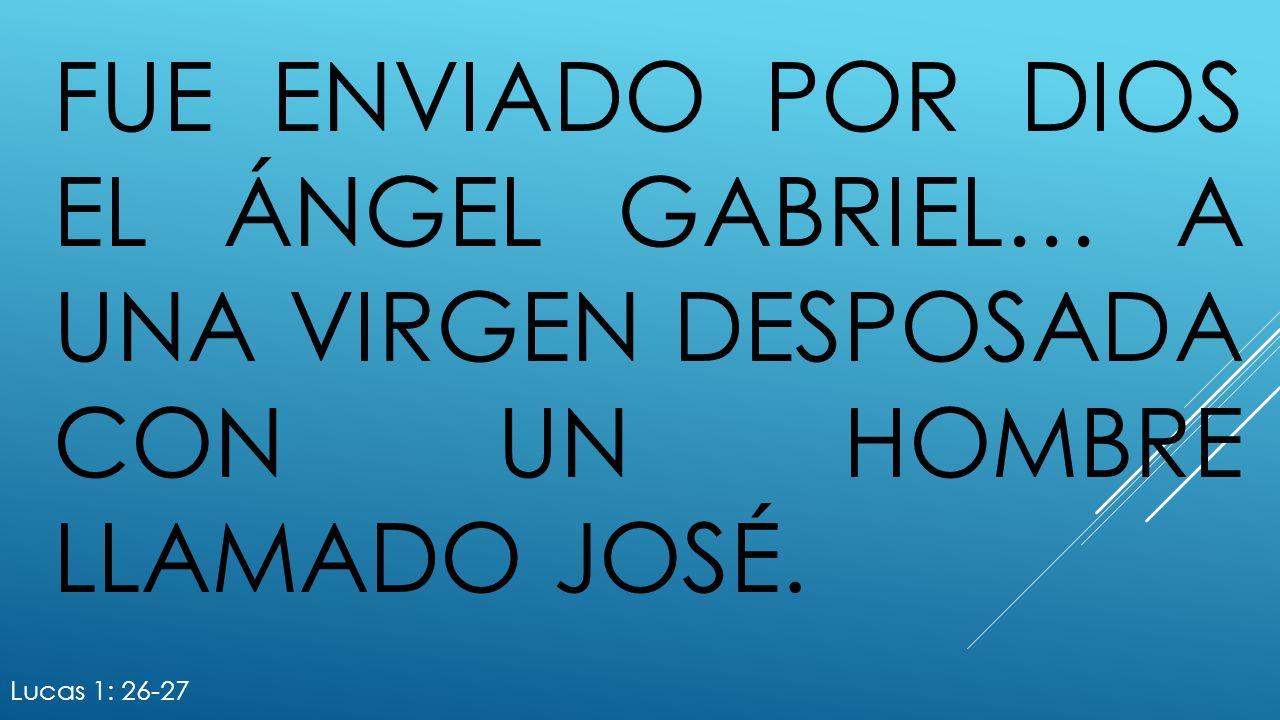 fue enviado por Dios el ángel Gabriel… a una virgen desposada con un hombre llamado José.