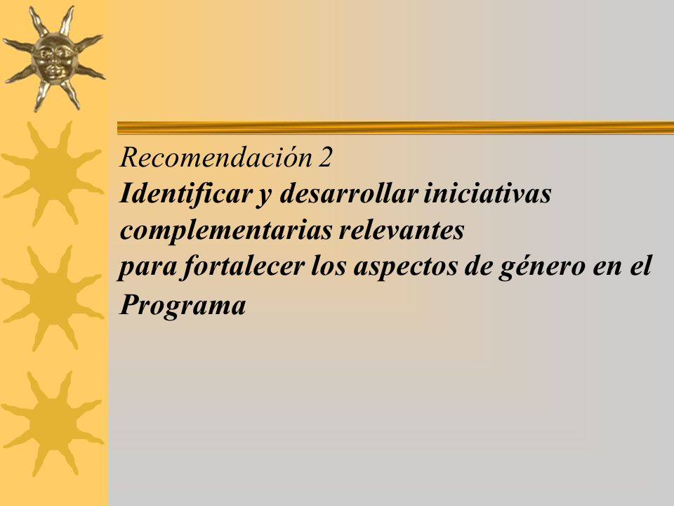 Recomendación 2 Identificar y desarrollar iniciativas complementarias relevantes para fortalecer los aspectos de género en el Programa
