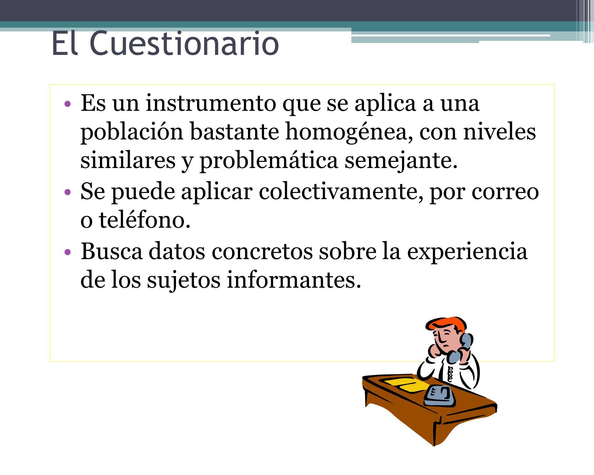 El Cuestionario Es un instrumento que se aplica a una población bastante homogénea, con niveles similares y problemática semejante.