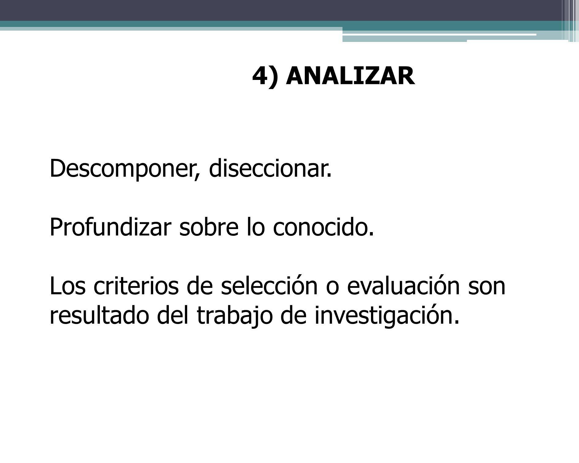 4) ANALIZAR Descomponer, diseccionar. Profundizar sobre lo conocido.