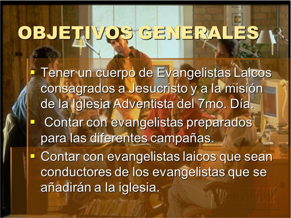 OBJETIVOS GENERALES Tener un cuerpo de Evangelistas Laicos consagrados a Jesucristo y a la misión de la Iglesia Adventista del 7mo. Día.