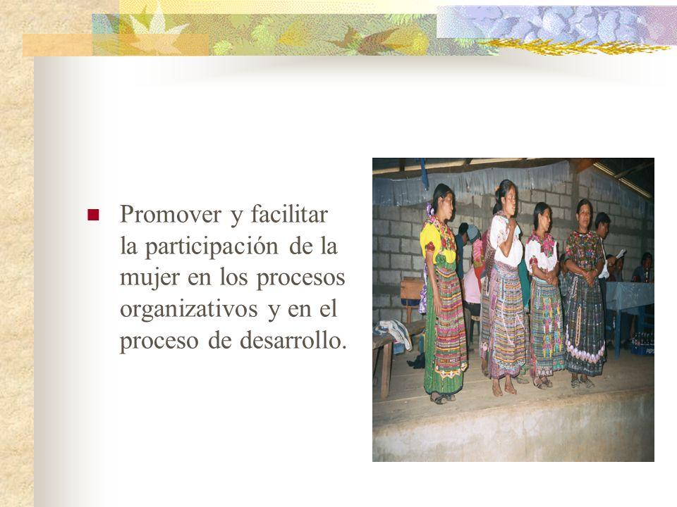 Promover y facilitar la participación de la mujer en los procesos organizativos y en el proceso de desarrollo.