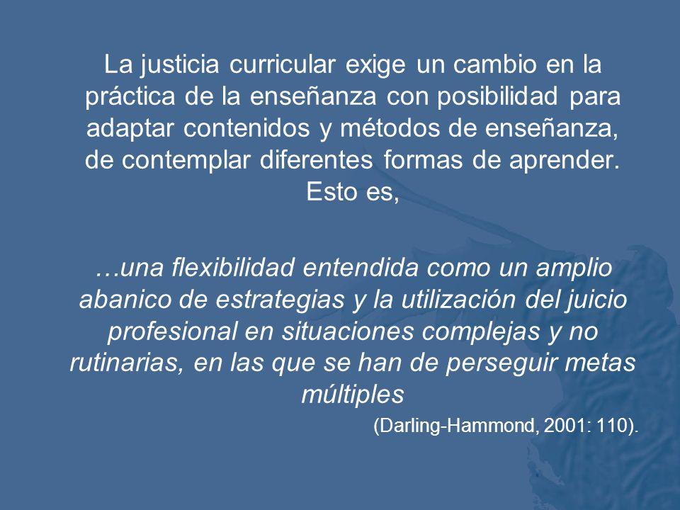 La justicia curricular exige un cambio en la práctica de la enseñanza con posibilidad para adaptar contenidos y métodos de enseñanza, de contemplar diferentes formas de aprender. Esto es,