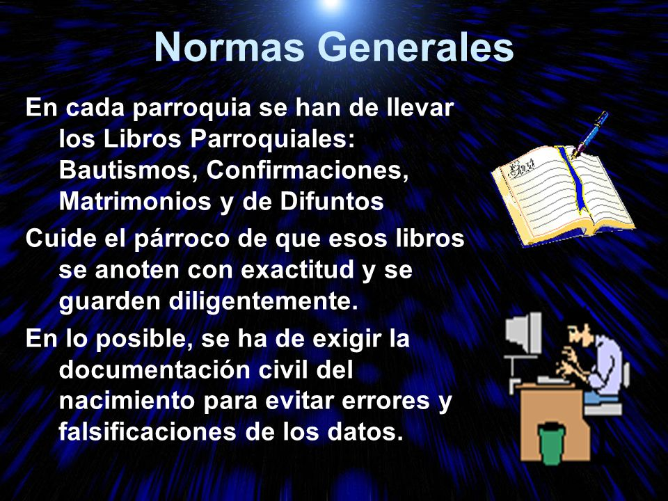 Normas Generales En cada parroquia se han de llevar los Libros Parroquiales: Bautismos, Confirmaciones, Matrimonios y de Difuntos.