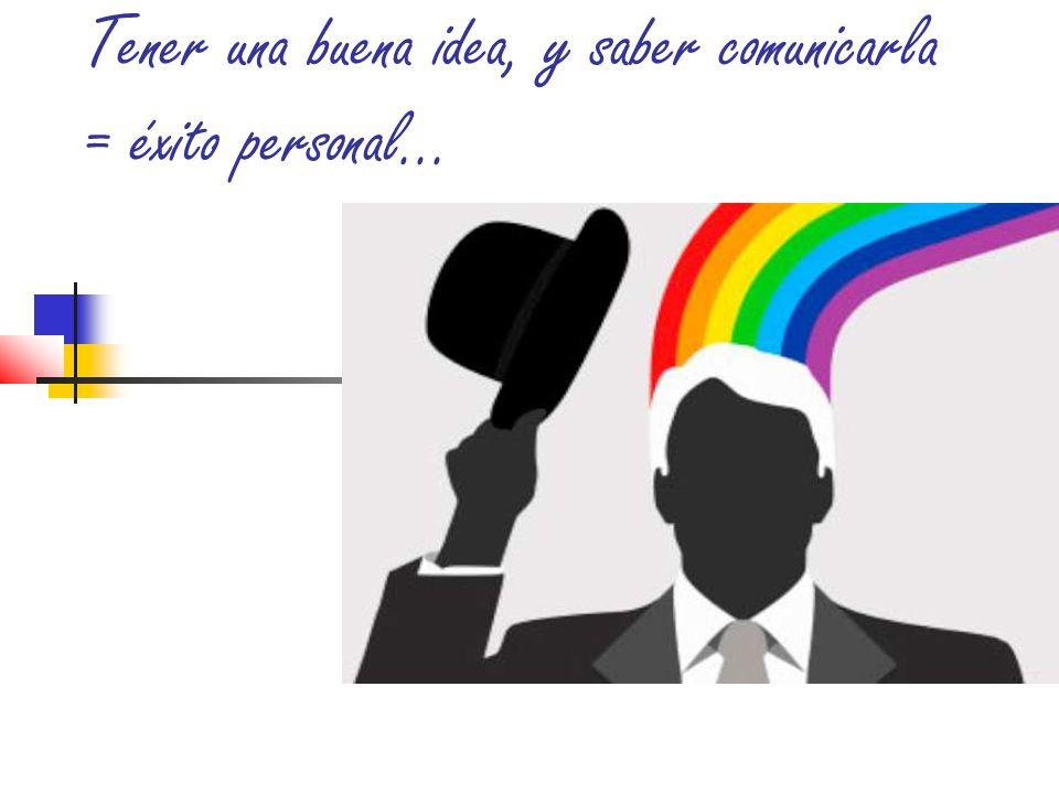 Tener una buena idea, y saber comunicarla = éxito personal...