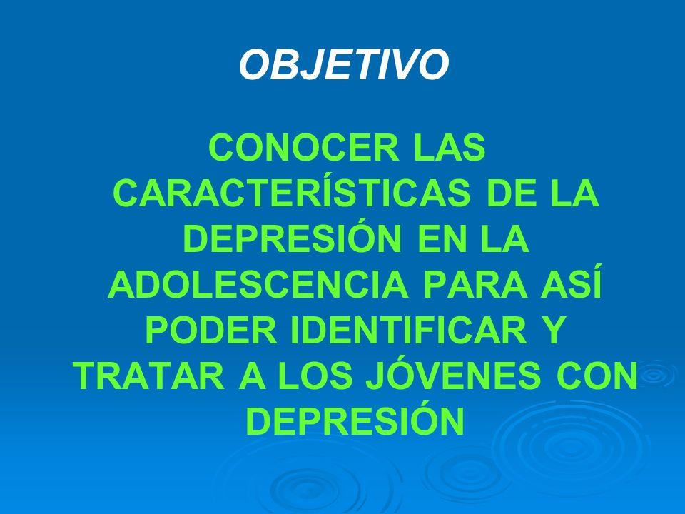 OBJETIVOCONOCER LAS CARACTERÍSTICAS DE LA DEPRESIÓN EN LA ADOLESCENCIA PARA ASÍ PODER IDENTIFICAR Y TRATAR A LOS JÓVENES CON DEPRESIÓN.