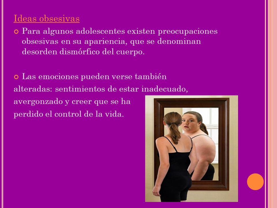 Ideas obsesivasPara algunos adolescentes existen preocupaciones obsesivas en su apariencia, que se denominan desorden dismórfico del cuerpo.