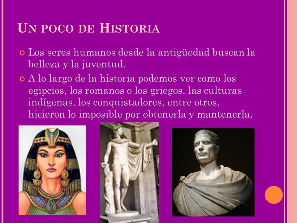 Un poco de Historia Los seres humanos desde la antigüedad buscan la belleza y la juventud.