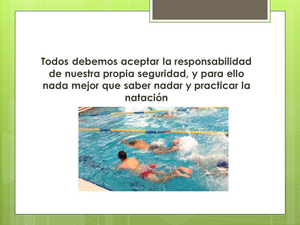 Todos debemos aceptar la responsabilidad de nuestra propia seguridad, y para ello nada mejor que saber nadar y practicar la natación