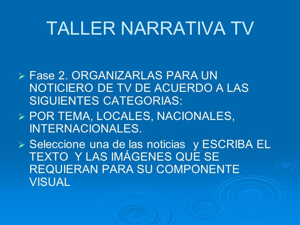 TALLER NARRATIVA TV Fase 2. ORGANIZARLAS PARA UN NOTICIERO DE TV DE ACUERDO A LAS SIGUIENTES CATEGORIAS: