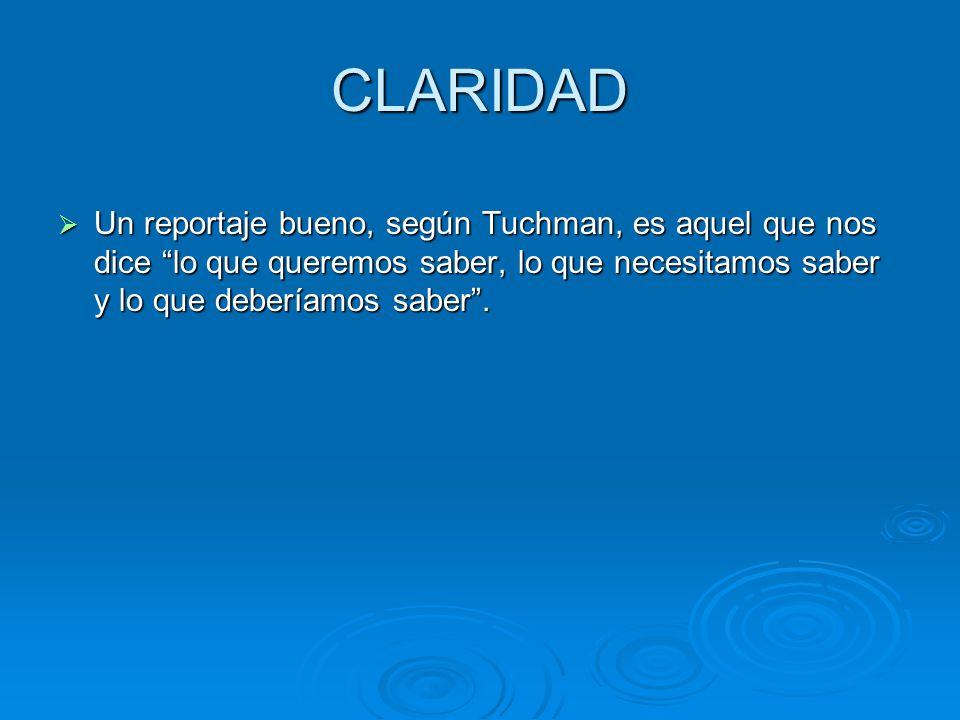 CLARIDAD Un reportaje bueno, según Tuchman, es aquel que nos dice lo que queremos saber, lo que necesitamos saber y lo que deberíamos saber .