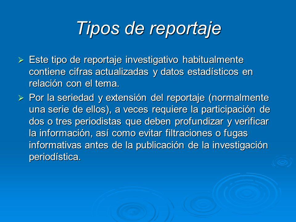 Tipos de reportaje Este tipo de reportaje investigativo habitualmente contiene cifras actualizadas y datos estadísticos en relación con el tema.