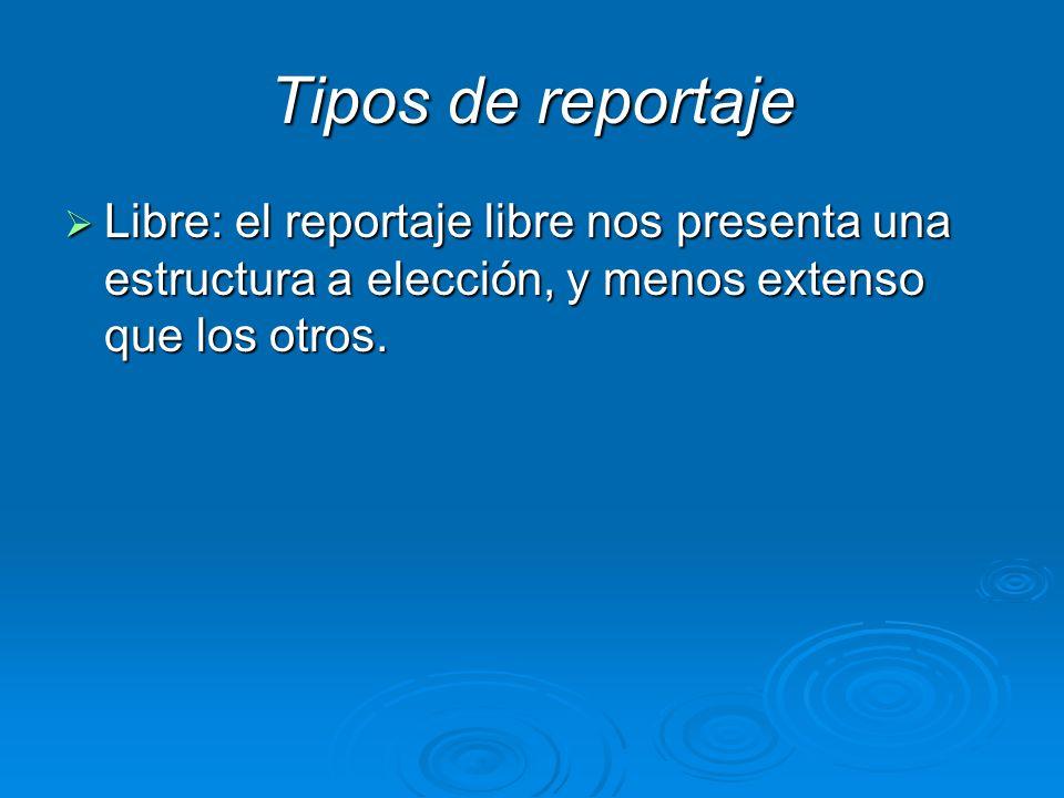 Tipos de reportaje Libre: el reportaje libre nos presenta una estructura a elección, y menos extenso que los otros.