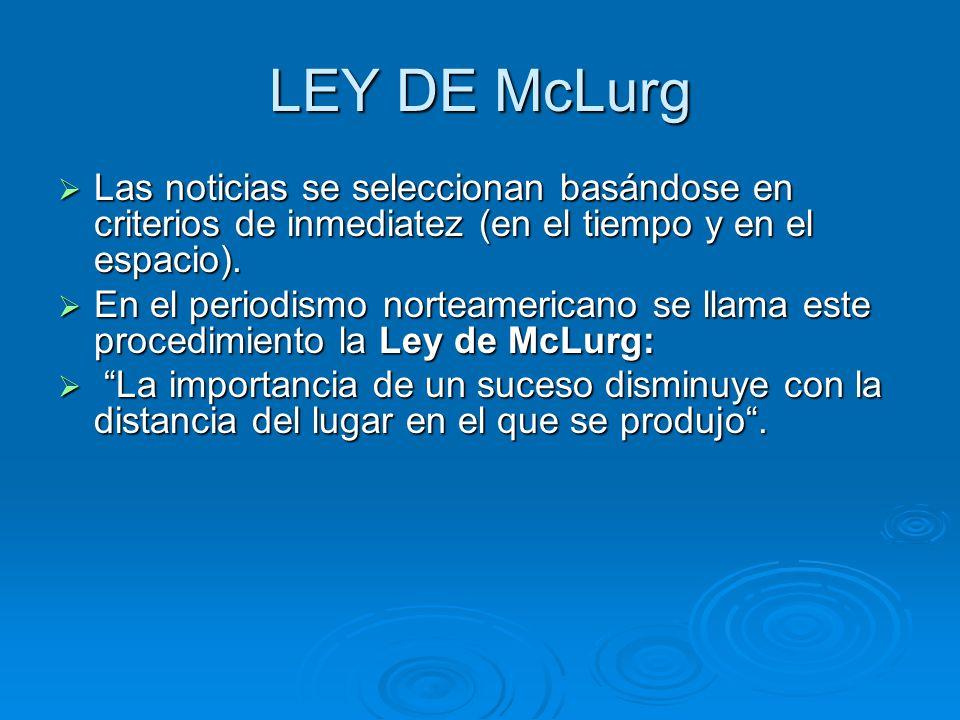 LEY DE McLurg Las noticias se seleccionan basándose en criterios de inmediatez (en el tiempo y en el espacio).