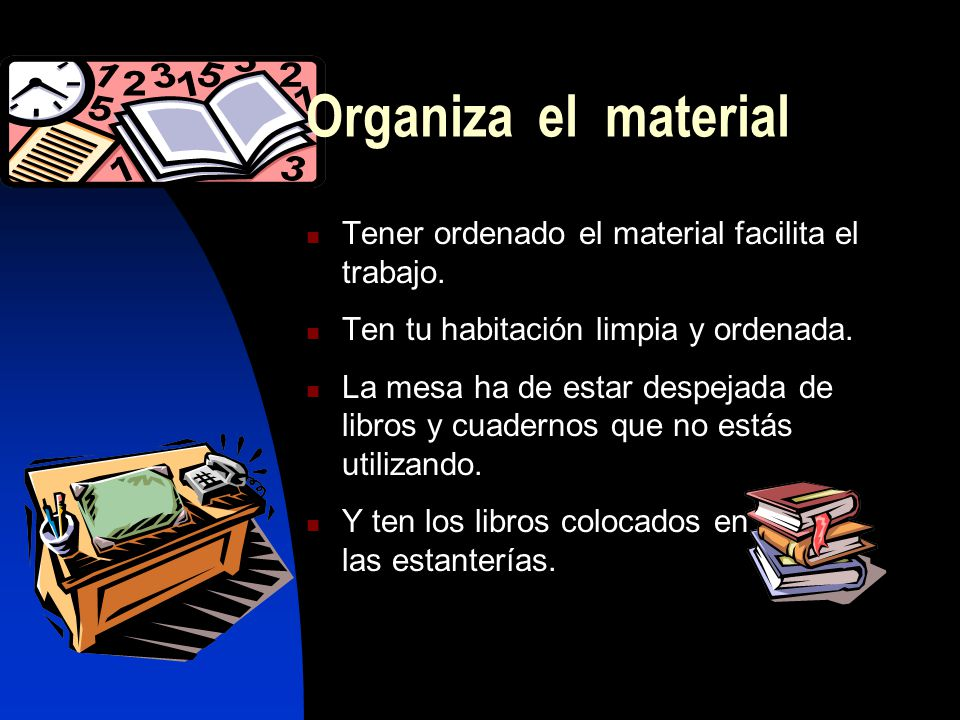 Organiza el material Tener ordenado el material facilita el trabajo.