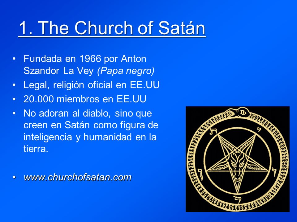 1. The Church of Satán Fundada en 1966 por Anton Szandor La Vey (Papa negro) Legal, religión oficial en EE.UU.
