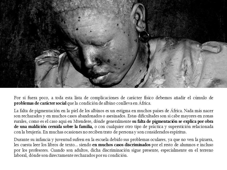 Por si fuera poco, a toda esta lista de complicaciones de carácter físico debemos añadir el cúmulo de problemas de carácter social que la condición de albino conlleva en África.