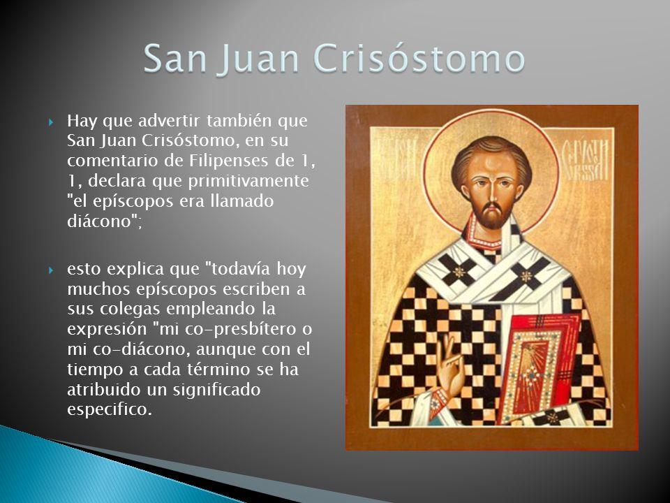 Hay que advertir también que San Juan Crisóstomo, en su comentario de Filipenses de 1, 1, declara que primitivamente el epíscopos era llamado diácono ;