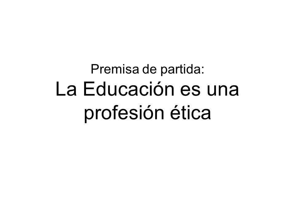 Premisa de partida: La Educación es una profesión ética