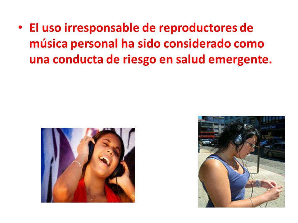 El uso irresponsable de reproductores de música personal ha sido considerado como una conducta de riesgo en salud emergente.