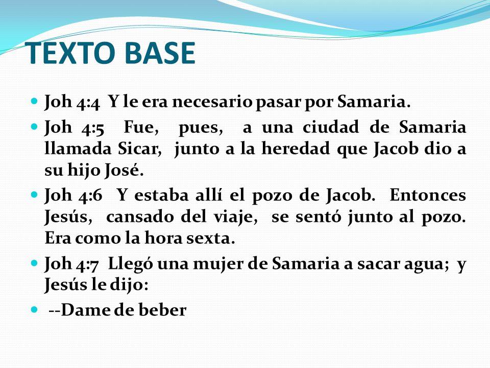 TEXTO BASE Joh 4:4 Y le era necesario pasar por Samaria.
