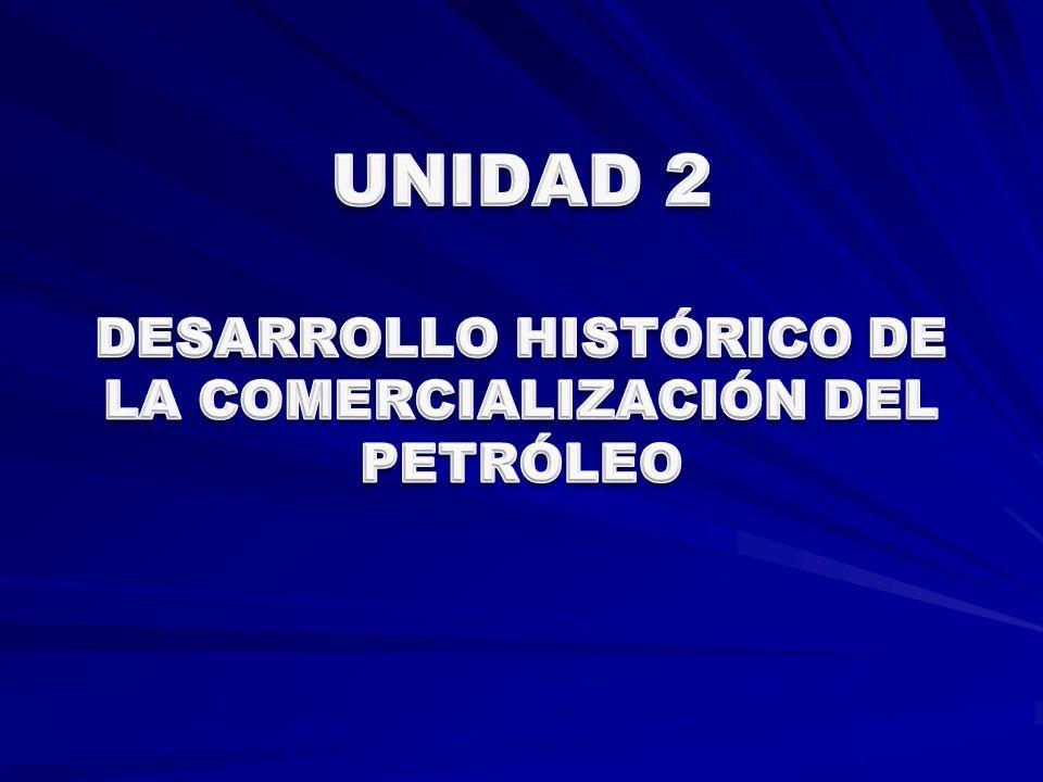 UNIDAD 2 DESARROLLO HISTÓRICO DE LA COMERCIALIZACIÓN DEL PETRÓLEO