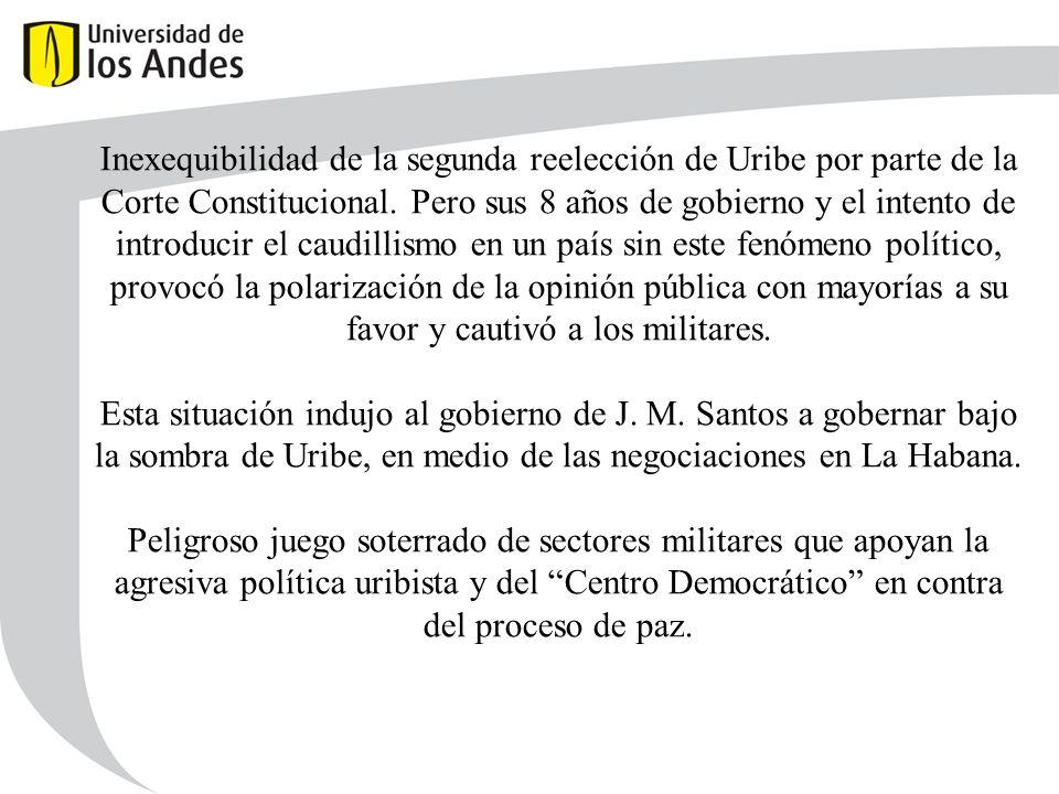 Inexequibilidad de la segunda reelección de Uribe por parte de la Corte Constitucional. Pero sus 8 años de gobierno y el intento de introducir el caudillismo en un país sin este fenómeno político, provocó la polarización de la opinión pública con mayorías a su favor y cautivó a los militares.