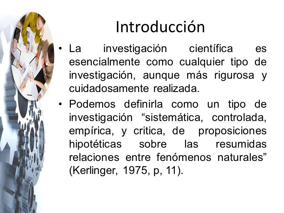 Introducción La investigación científica es esencialmente como cualquier tipo de investigación, aunque más rigurosa y cuidadosamente realizada.