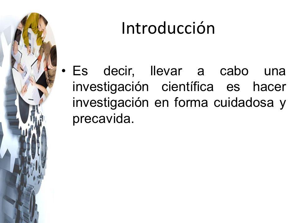 Introducción Es decir, llevar a cabo una investigación científica es hacer investigación en forma cuidadosa y precavida.