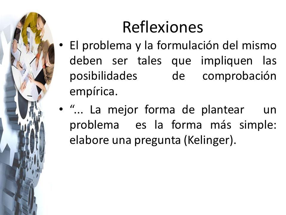 Reflexiones El problema y la formulación del mismo deben ser tales que impliquen las posibilidades de comprobación empírica.