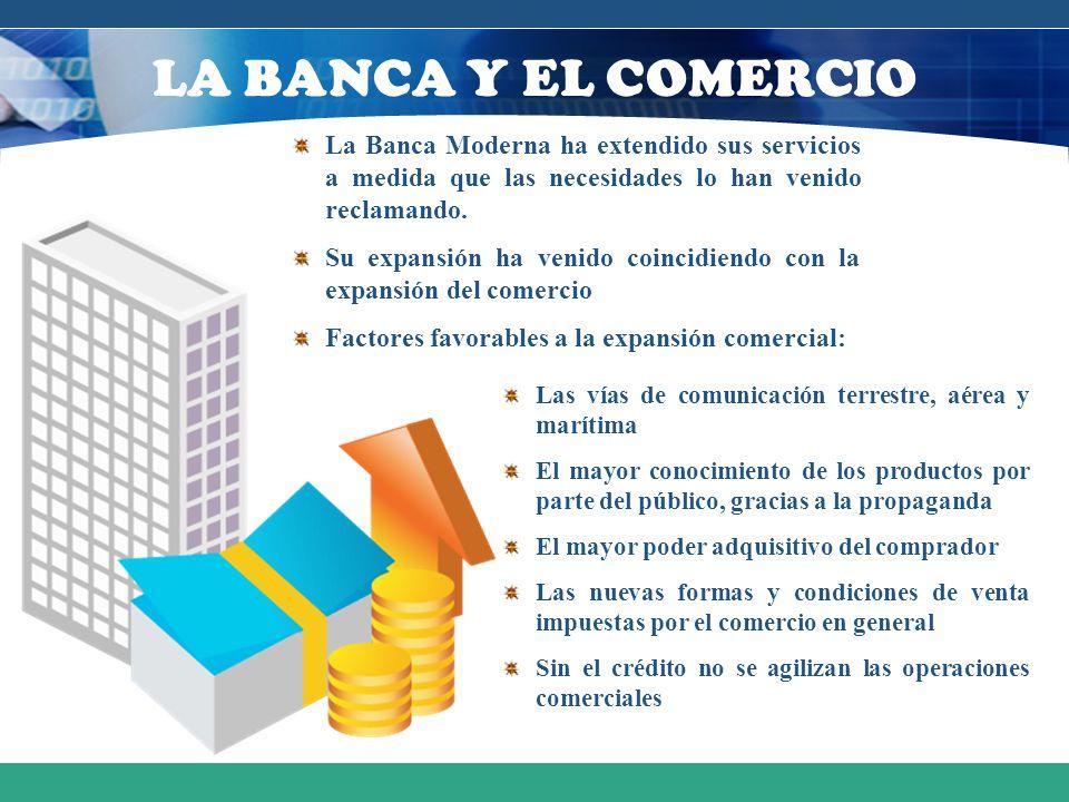 LA BANCA Y EL COMERCIO La Banca Moderna ha extendido sus servicios a medida que las necesidades lo han venido reclamando.