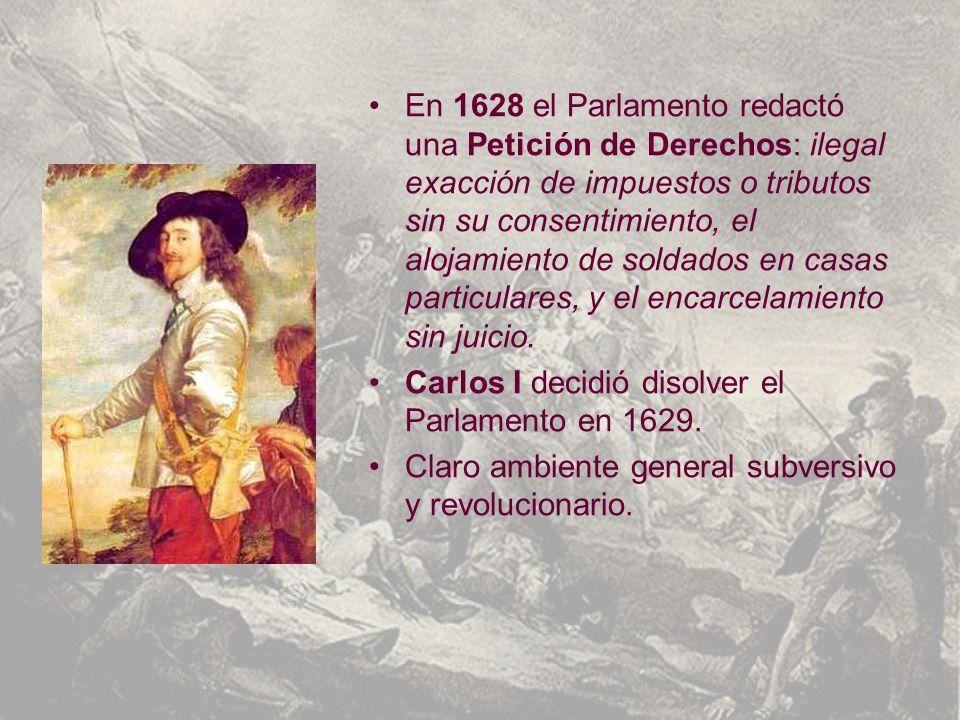 En 1628 el Parlamento redactó una Petición de Derechos: ilegal exacción de impuestos o tributos sin su consentimiento, el alojamiento de soldados en casas particulares, y el encarcelamiento sin juicio.