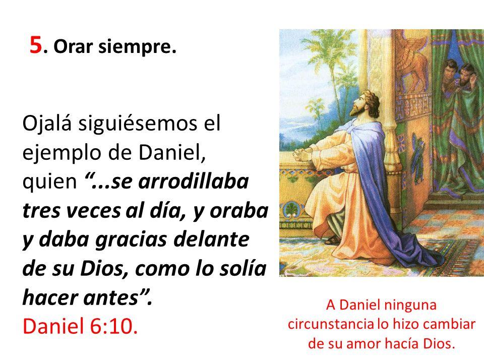 A Daniel ninguna circunstancia lo hizo cambiar de su amor hacía Dios.