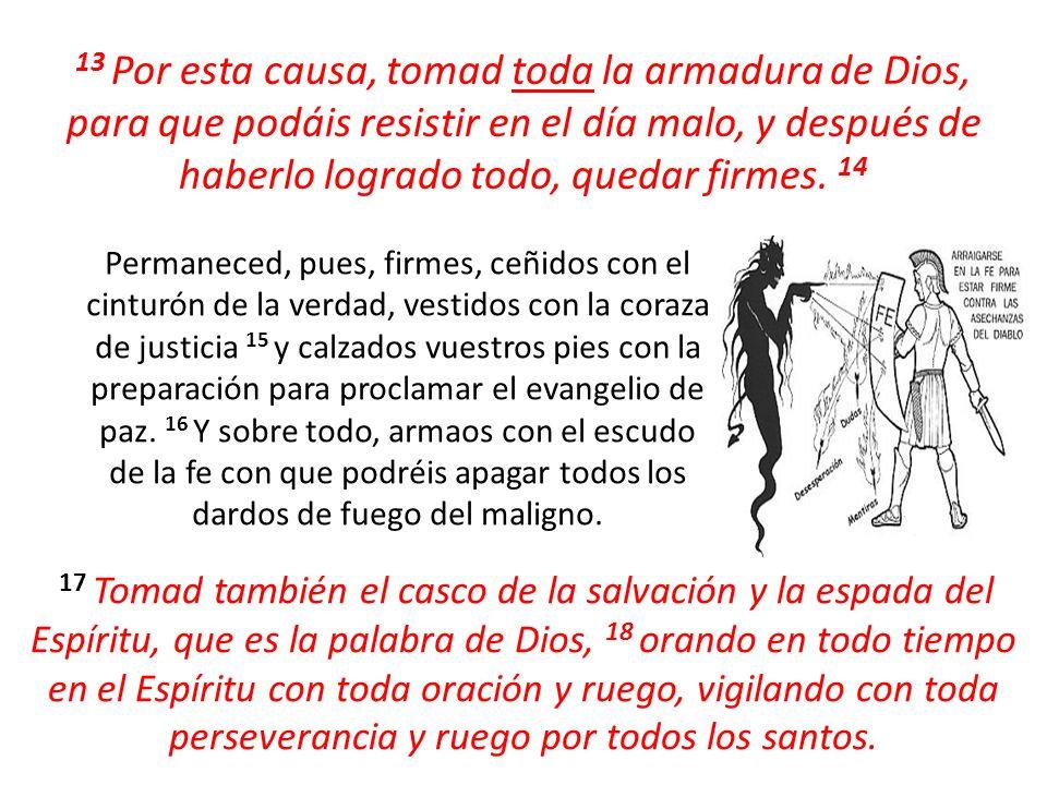 13 Por esta causa, tomad toda la armadura de Dios, para que podáis resistir en el día malo, y después de haberlo logrado todo, quedar firmes. 14
