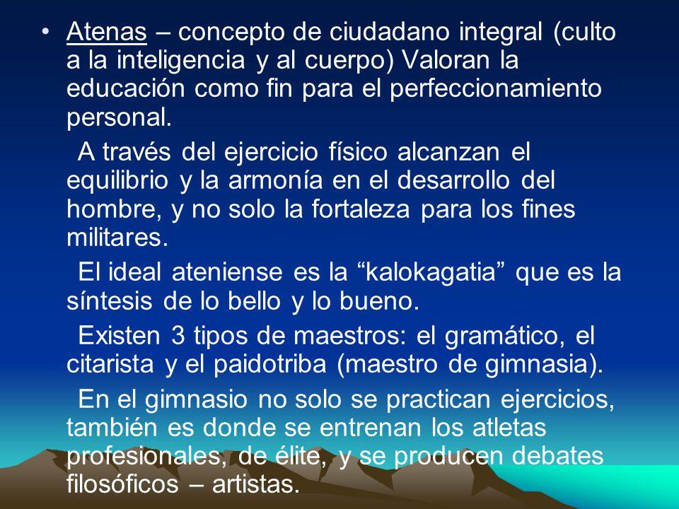 Atenas – concepto de ciudadano integral (culto a la inteligencia y al cuerpo) Valoran la educación como fin para el perfeccionamiento personal.