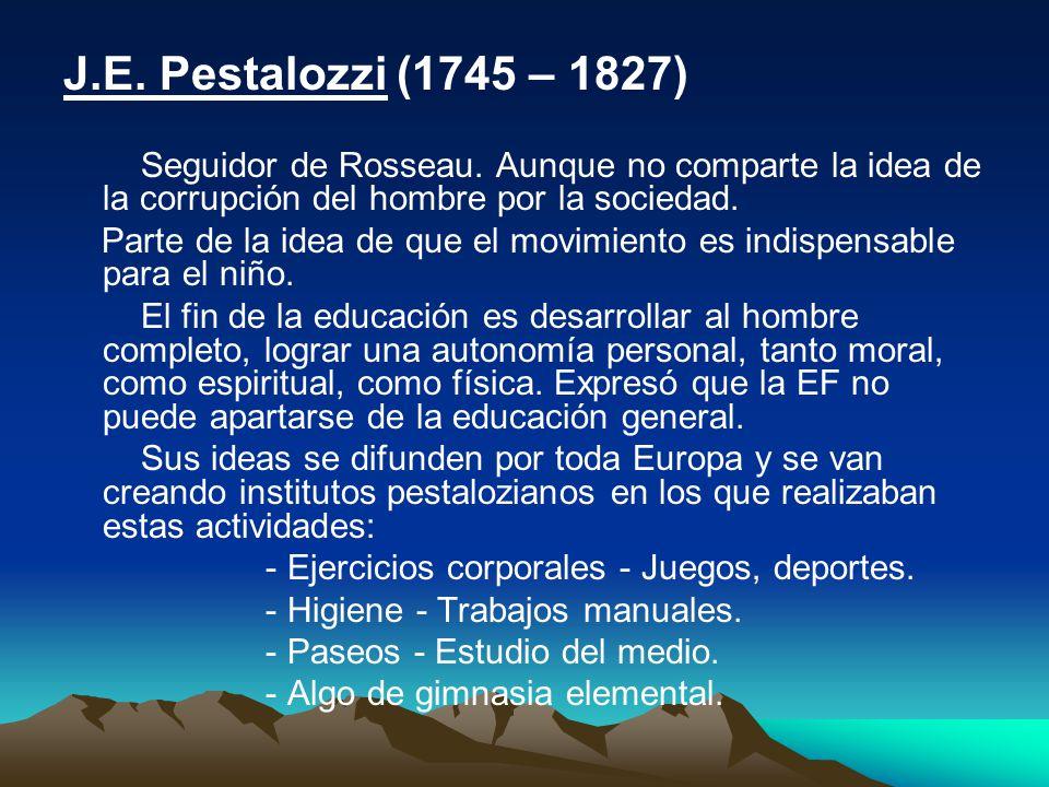 J.E. Pestalozzi (1745 – 1827) Seguidor de Rosseau. Aunque no comparte la idea de la corrupción del hombre por la sociedad.