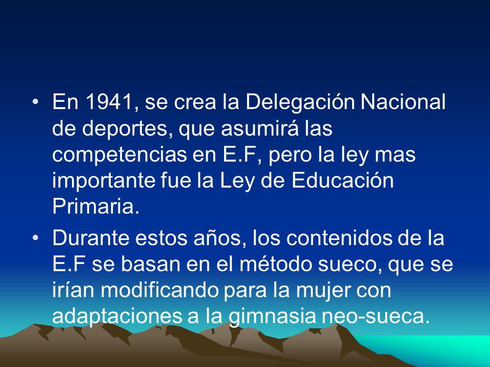En 1941, se crea la Delegación Nacional de deportes, que asumirá las competencias en E.F, pero la ley mas importante fue la Ley de Educación Primaria.