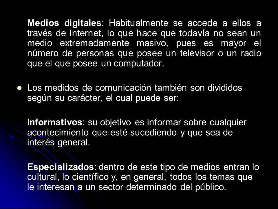 Medios digitales: Habitualmente se accede a ellos a través de Internet, lo que hace que todavía no sean un medio extremadamente masivo, pues es mayor el número de personas que posee un televisor o un radio que el que posee un computador.