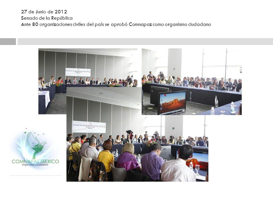 27 de Junio de 2012 Senado de la República Ante 80 organizaciones civiles del país se aprobó Comnapaz como organismo ciudadano