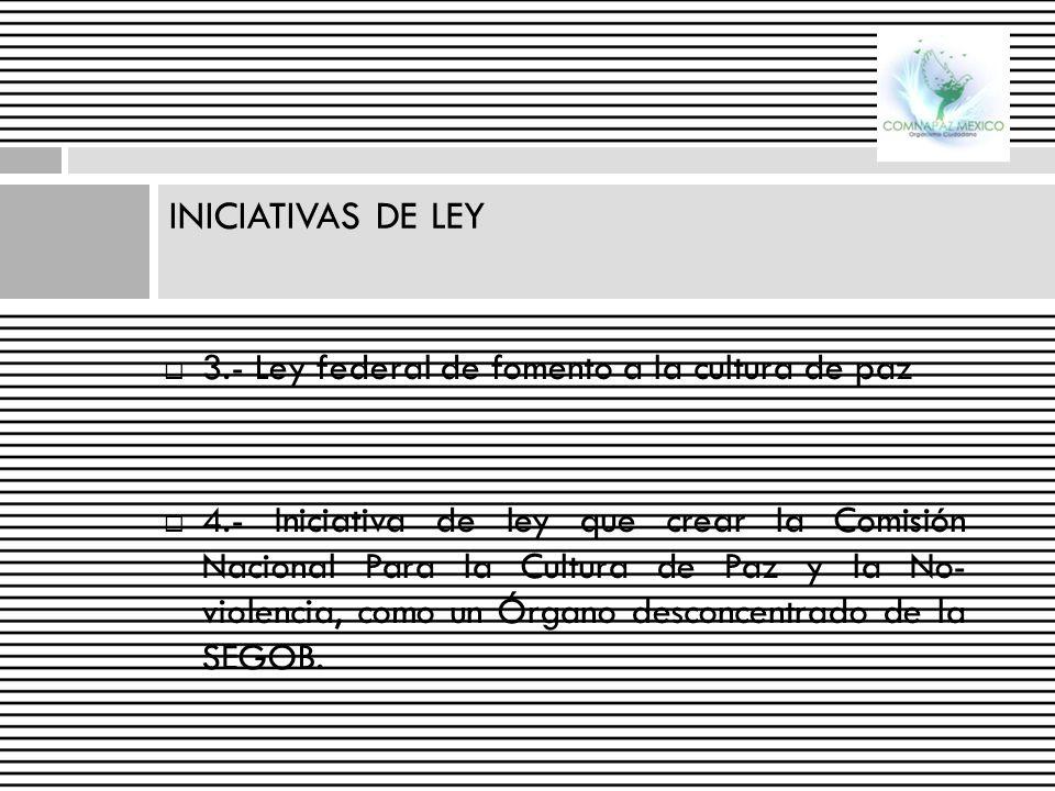 INICIATIVAS DE LEY 3.- Ley federal de fomento a la cultura de paz